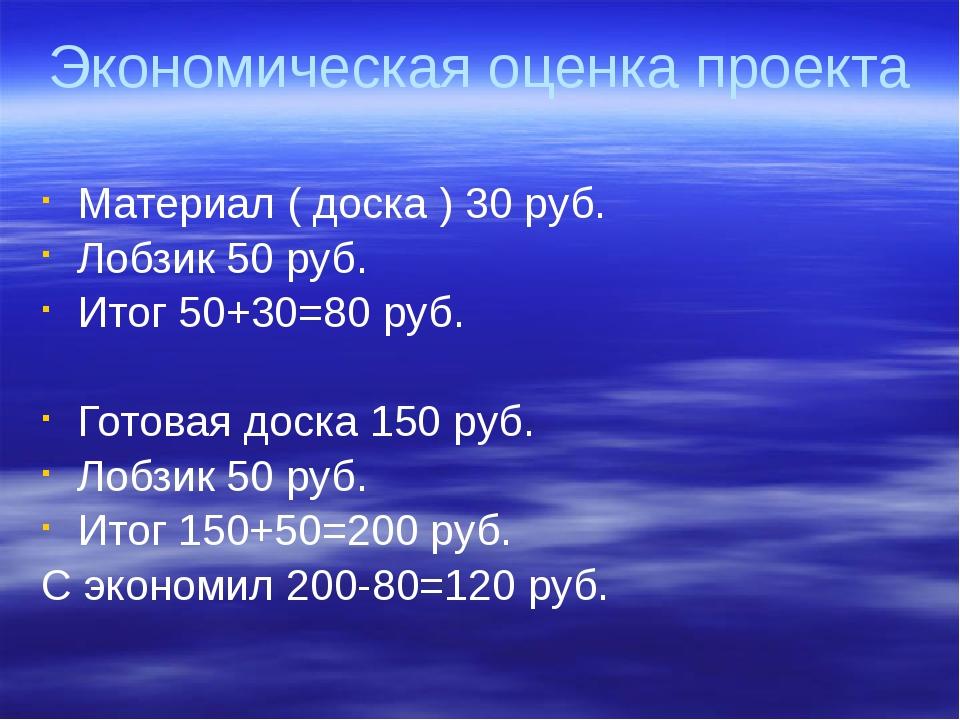 Экономическая оценка проекта Материал ( доска ) 30 руб. Лобзик 50 руб. Итог 5...
