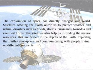 The exploration of space has directly changed our world. Satellites orbiting