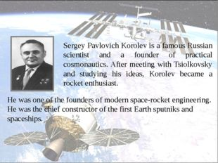 Sergey Pavlovich Korolev is a famous Russian scientist and a founder of prac