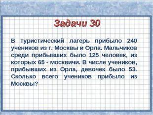 Задачи 30 В туристический лагерь прибыло 240 учеников из г. Москвы и Орла. М