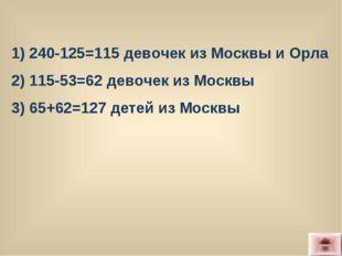 1) 240-125=115 девочек из Москвы и Орла 2) 115-53=62 девочек из Москвы 3) 65+
