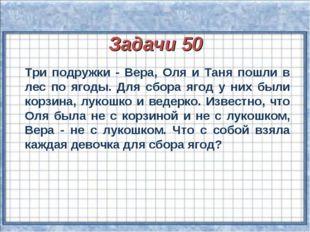 Задачи 50 Три подружки - Вера, Оля и Таня пошли в лес по ягоды. Для сбора яг