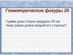 Геометрические фигуры 20 Сумма длин сторон квадрата 40 см. Чему равна длина