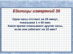 Единицы измерений 30 Одни часы отстают на 25 минут, показывая 1 ч 50 мин. Ка