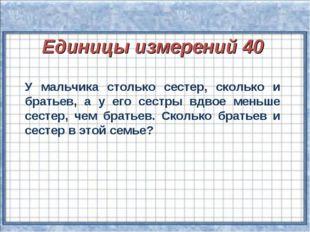 Единицы измерений 40 У мальчика столько сестер, сколько и братьев, а у его с