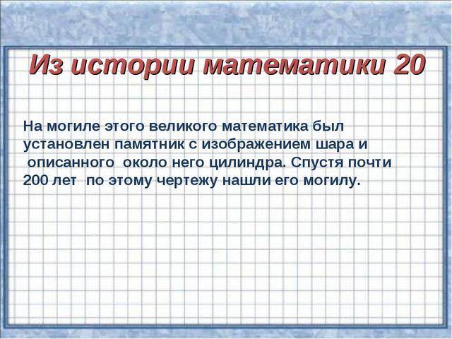 Из истории математики 20 На могиле этого великого математика был установлен...