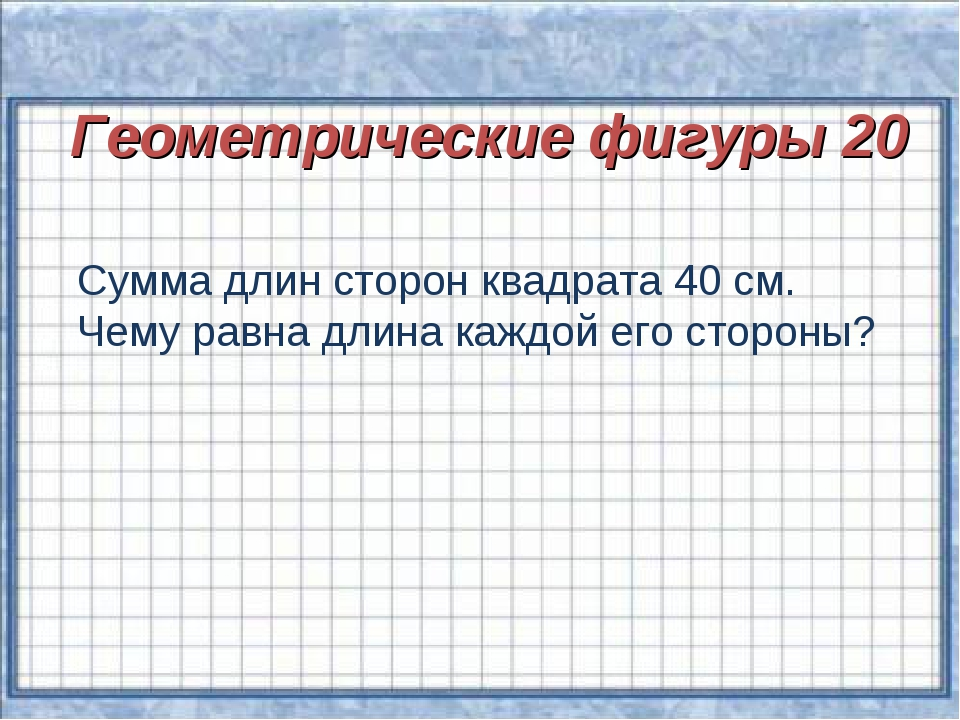 Геометрические фигуры 20 Сумма длин сторон квадрата 40 см. Чему равна длина...