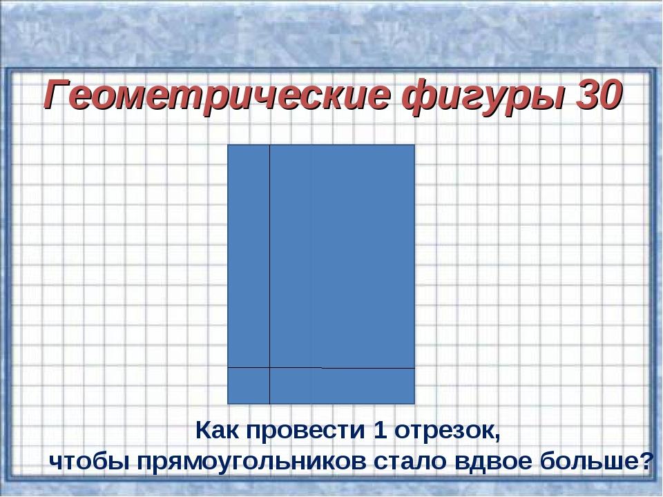 Геометрические фигуры 30 Как провести 1 отрезок, чтобы прямоугольников стало...