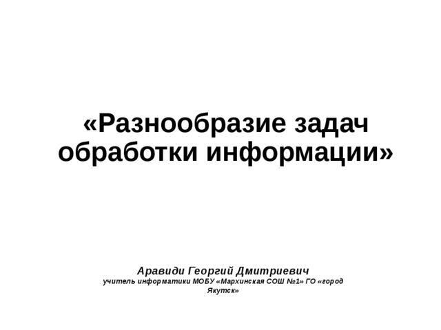 Аравиди Георгий Дмитриевич учитель информатики МОБУ «Мархинская СОШ №1» ГО «г...