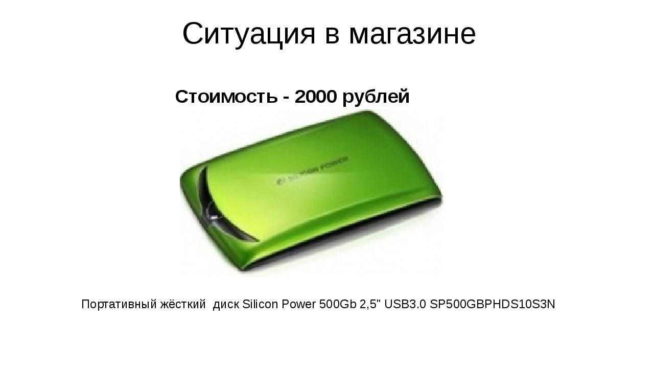 Стоимость - 2000 рублей Ситуация в магазине Портативный жёсткий диск Silicon...