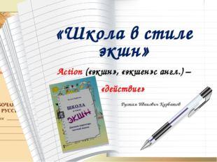 «Школа в стиле экшн» Action («экшн», «экшен»с англ.) – «действие» Рустам Иван
