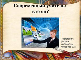 Современный учитель: кто он? Подготовил: учитель математики Комарова Е.И.