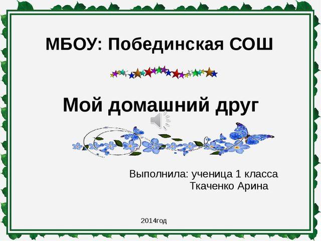МБОУ: Побединская СОШ Выполнила: ученица 1 класса Ткаченко Арина 2014год Мой...