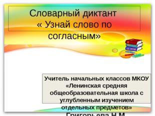 Словарный диктант « Узнай слово по согласным» Учитель начальных классов МКОУ