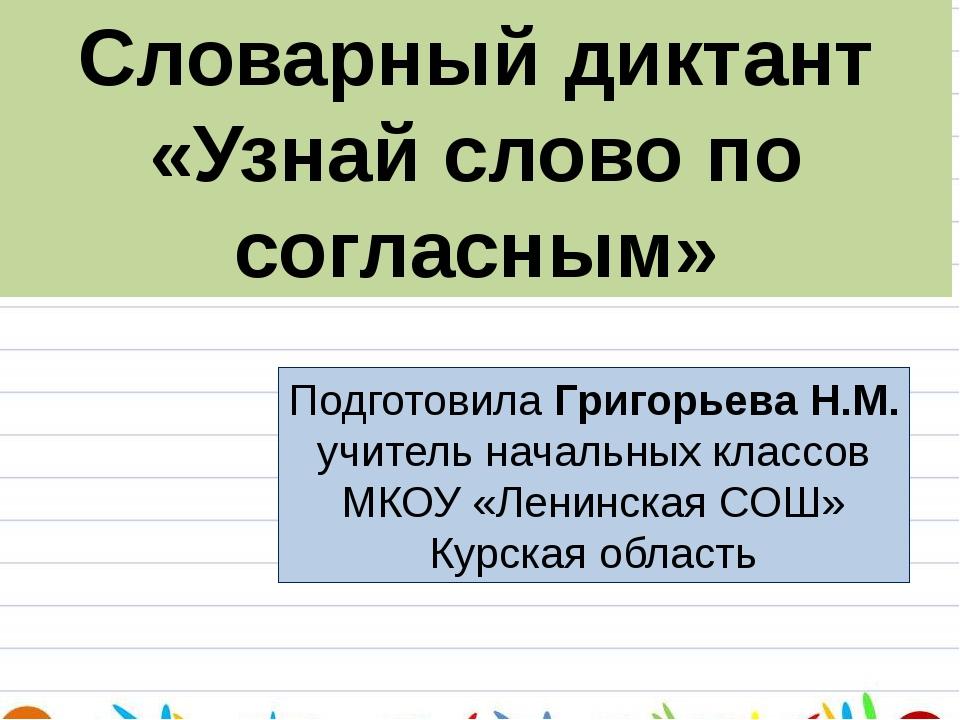Словарный диктант «Узнай слово по согласным» Подготовила Григорьева Н.М. учит...