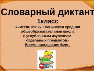 Словарный диктант 1класс Учитель МКОУ «Ленинская средняя общеобразовательная