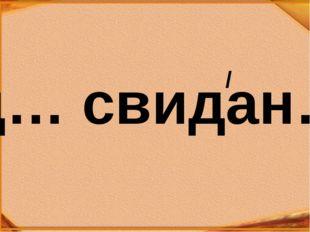 д… свидан… /