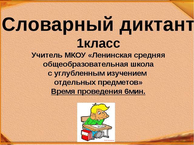 Словарный диктант 1класс Учитель МКОУ «Ленинская средняя общеобразовательная...