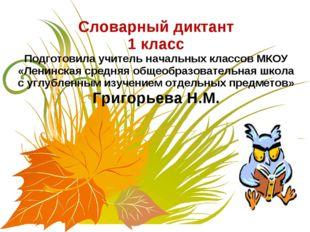 Словарный диктант 1 класс Подготовила учитель начальных классов МКОУ «Ленинск