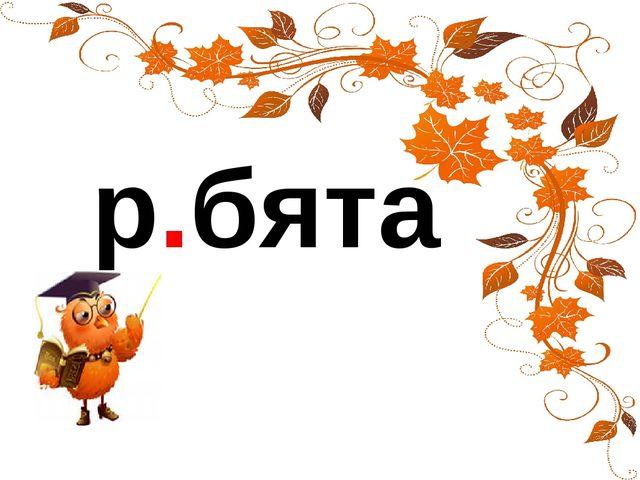 р.бята