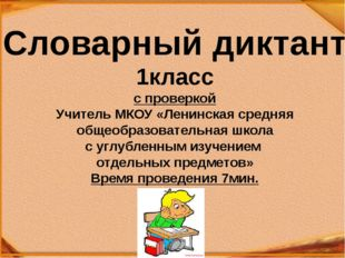Словарный диктант 1класс с проверкой Учитель МКОУ «Ленинская средняя общеобра