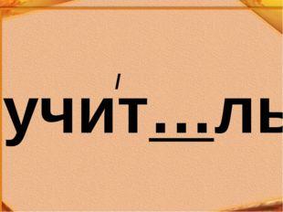 учит…ль /