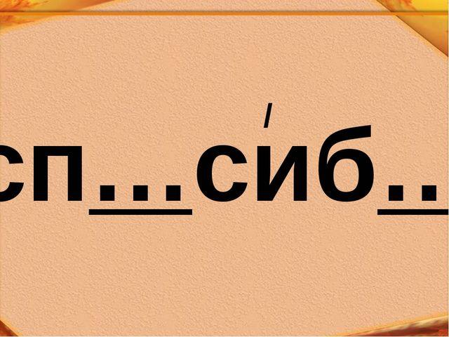 сп…сиб… /