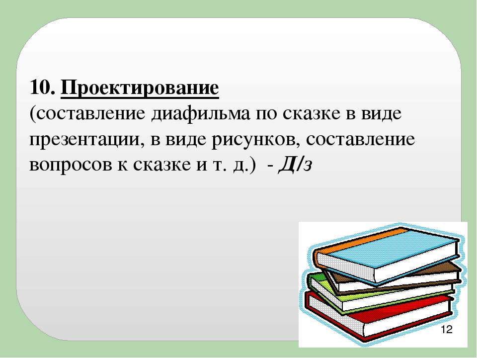 10. Проектирование (составление диафильма по сказке в виде презентации, в ви...