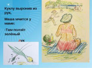 Куклу выронив из рук, Маша мчится у маме: -Там ползёт зелёный лук с длинными