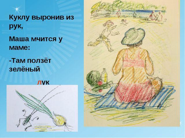 Куклу выронив из рук, Маша мчится у маме: -Там ползёт зелёный лук с длинными...