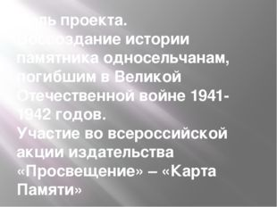 Цель проекта. Воссоздание истории памятника односельчанам, погибшим в Великой