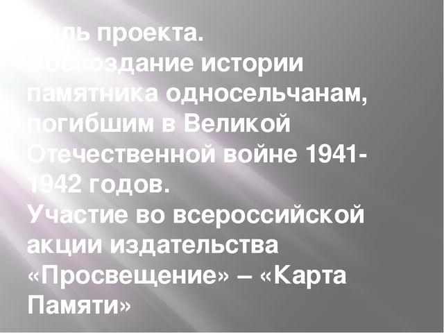 Цель проекта. Воссоздание истории памятника односельчанам, погибшим в Великой...