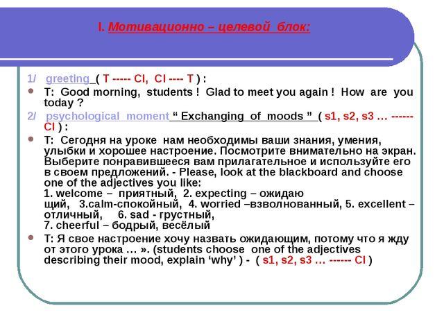 I. Мотивационно – целевой блок: 1/ greeting ( T ----- Cl, Cl ---- T ) : T: Go...