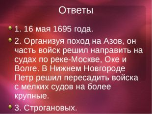 Ответы 1. 16 мая 1695 года. 2. Организуя поход на Азов, он часть войск решил