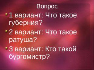 Вопрос 1 вариант: Что такое губерния? 2 вариант: Что такое ратуша? 3 вариант: