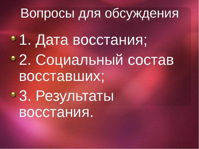 Вопросы для обсуждения 1. Дата восстания; 2. Социальный состав восставших; 3....