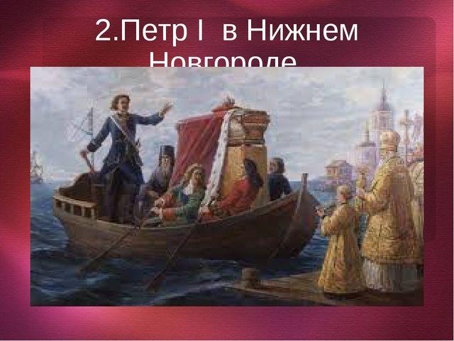 2.Петр I в Нижнем Новгороде.
