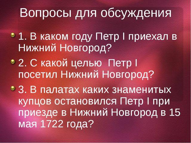 Вопросы для обсуждения 1. В каком году Петр I приехал в Нижний Новгород? 2. С...