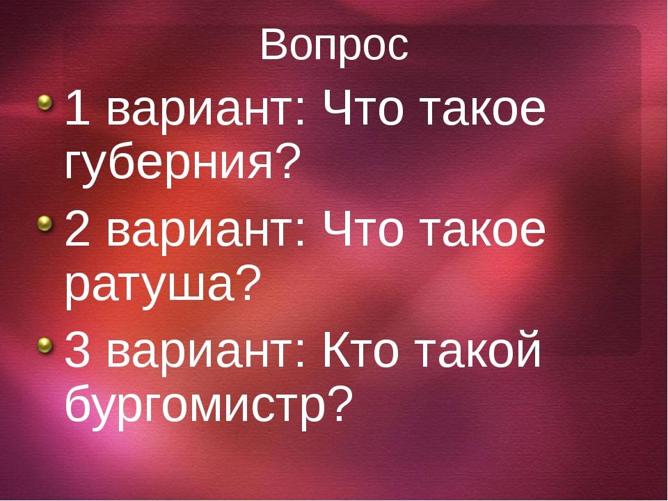 Вопрос 1 вариант: Что такое губерния? 2 вариант: Что такое ратуша? 3 вариант:...