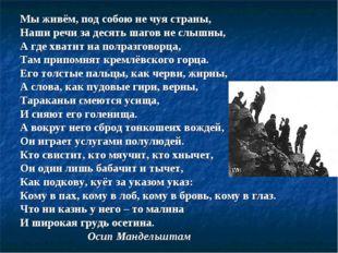 Мы живём, под собою не чуя страны, Наши речи за десять шагов не слышны, А где