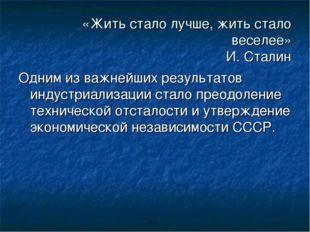 «Жить стало лучше, жить стало веселее» И. Сталин Одним из важнейших результат