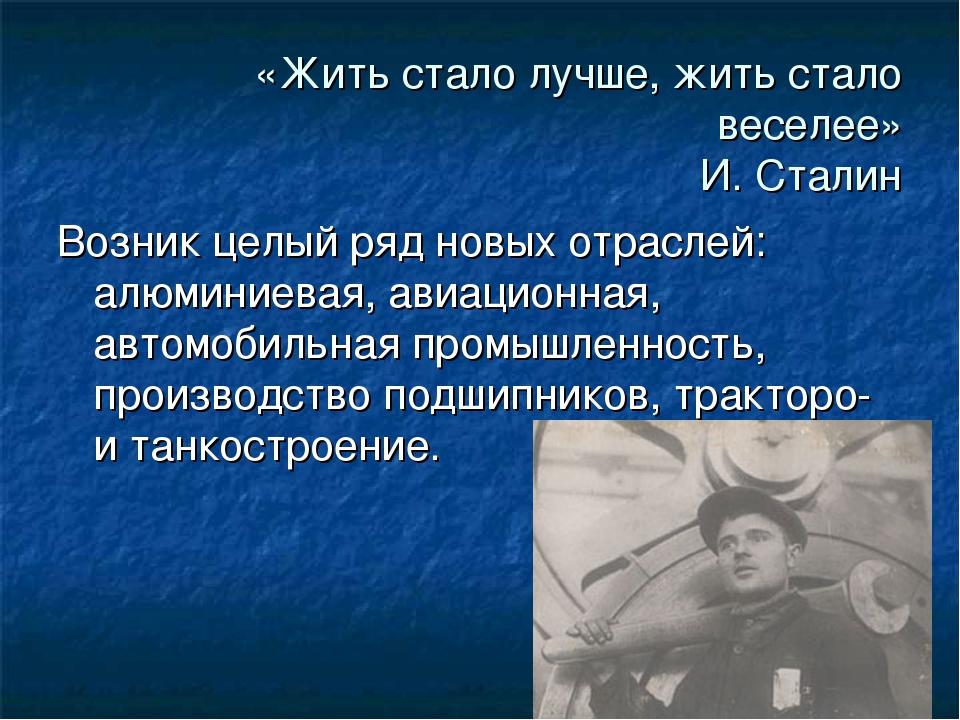 «Жить стало лучше, жить стало веселее» И. Сталин Возник целый ряд новых отрас...