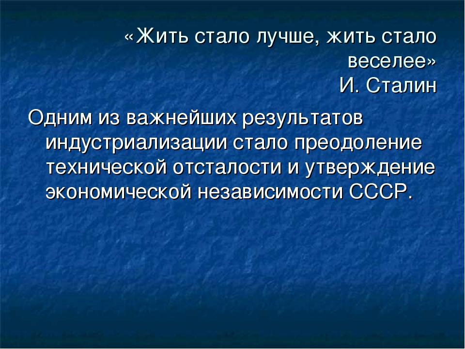 «Жить стало лучше, жить стало веселее» И. Сталин Одним из важнейших результат...