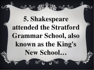 5. Shakespeare attended the Stratford Grammar School, also known as the King'