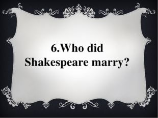 6.Who did Shakespeare marry?
