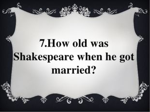 7.How old was Shakespeare when he got married?