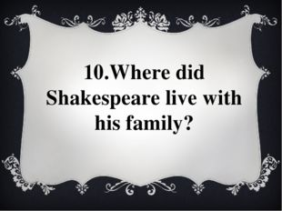 10.Where did Shakespeare live with his family?