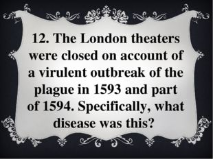 12. The London theaters were closed on account of a virulent outbreak of the