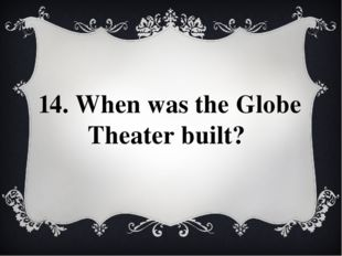 14. When was the Globe Theater built?