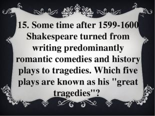 15. Some time after 1599-1600 Shakespeare turned from writing predominantly r